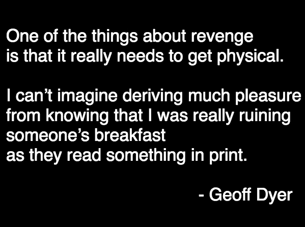 """One of the things about revenge is that it really needs to get physical. I can't imagine deriving much pleasure from knowing that I was really ruining someone's breakfast as they read something in print.""  - Geoff Dyer, in this episode of Think Again"