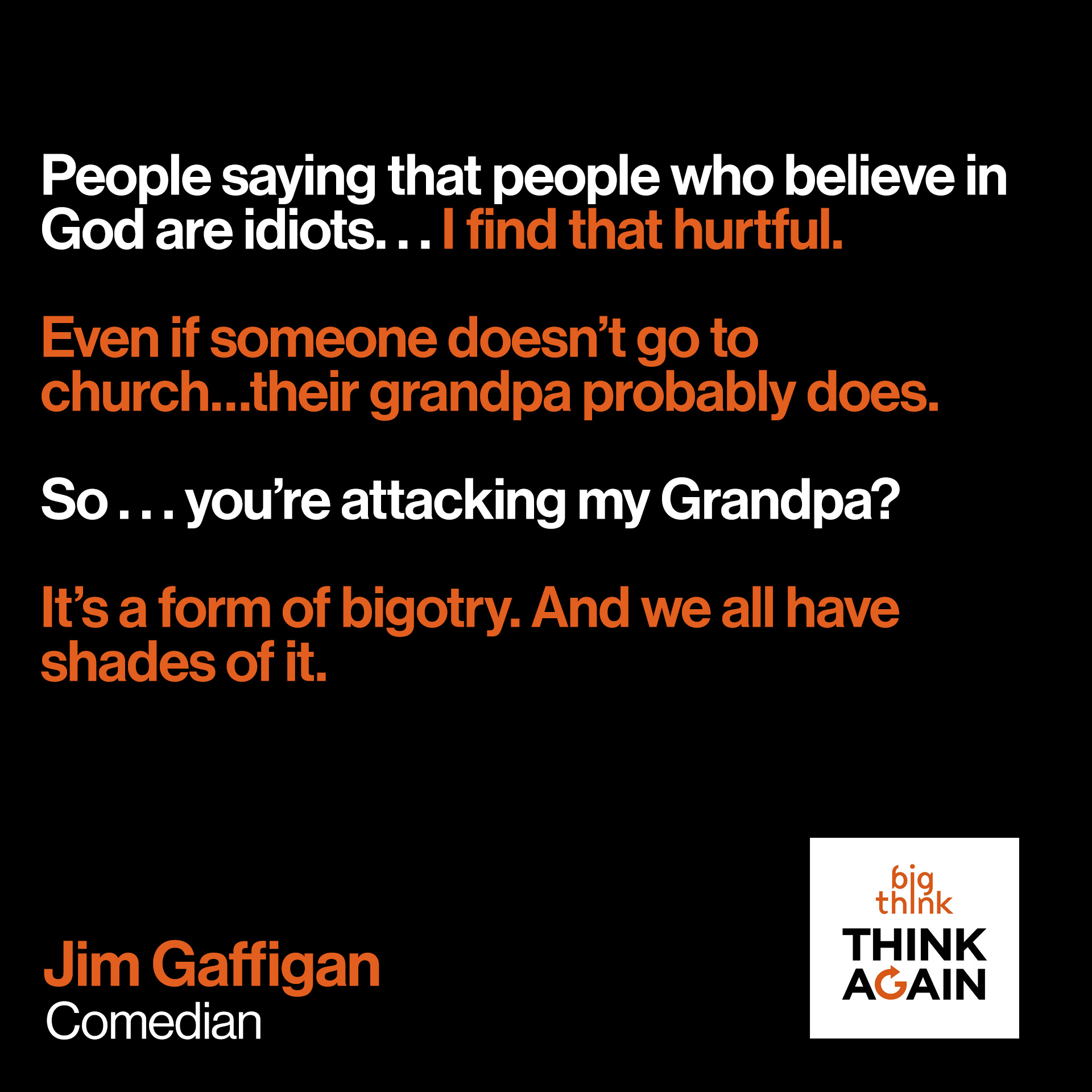 """People saying that people who believe in God are idiots…I find that hurtful.  Even if someone doesn't go to church…their grandpa probably does.   So . . . you're attacking my Grandpa?  It's a form of bigotry. And we all have shades of it.""  - Jim Gaffigan"