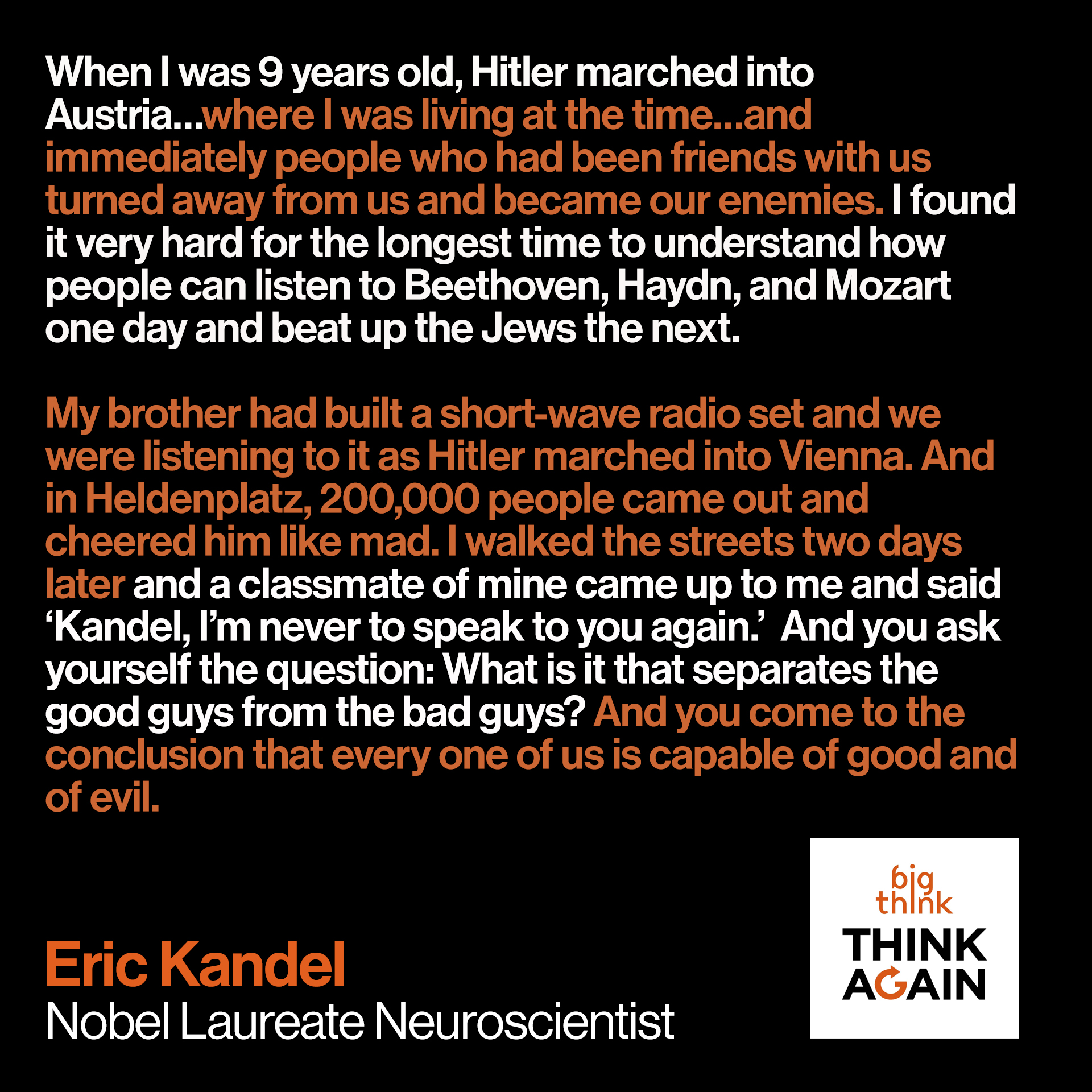 Eric Kandel Quote: When I was 9 years old, Hitler marched into Austria…where I was living at the time…and immediately people who had been friends with us turned away from us and became our enemies. I found it very hard for the longest time to understand how people can listen to Beethoven, Haydn, and Mozart one day and beat up the Jews the next.  My brother had built a short-wave radio set and we were listening to it as Hitler marched into Vienna. And in Heldenplatz, 200,000 people came out and cheered him like mad. I walked the streets two days later and a classmate of mine came up to me and said 'Kandel, I'm never to speak to you again.'  And you ask yourself the question: What is it that separates the good guys from the bad guys? And you come to the conclusion that every one of us is capable of good and of evil.
