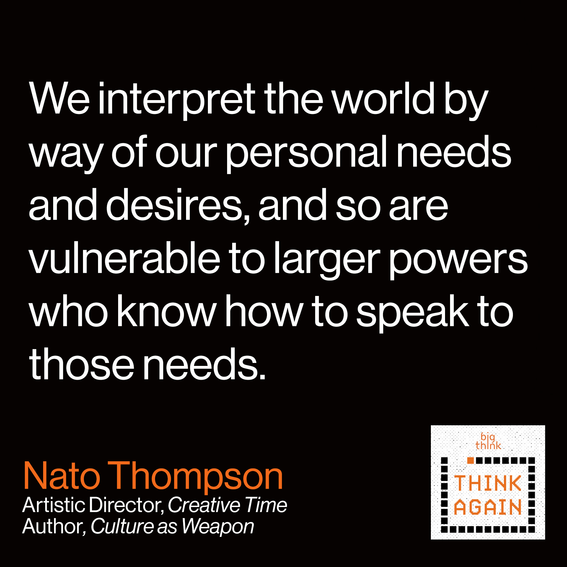 """Nato Thompson Quote: """"We interpret the world by way of our personal needs and desires, and so are vulnerable to larger powers who know how to speak to those needs."""""""