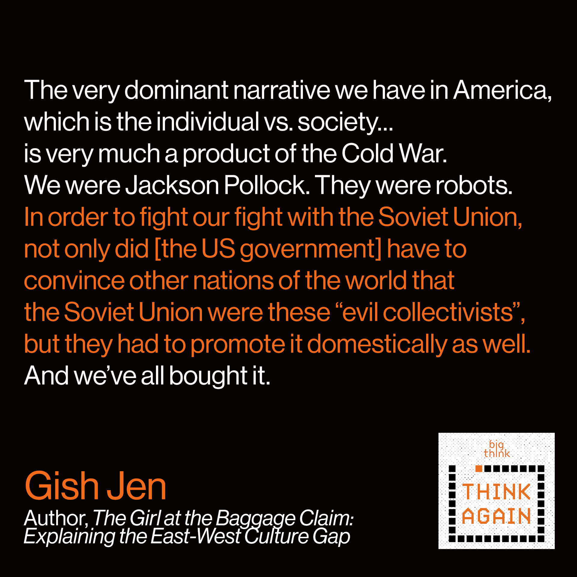 "Gish Jen Quote: The very dominant narrative we have in America, which is the individual vs. society…is very much a product of the Cold War. We were Jackson Pollock. They were robots. In order to fight our fight with the Soviet Union, not only did [the US government] have to convince other nations of the world that the Soviet Union were these ""evil collectivists"", but they had to promote it domestically as well. And we've all bought it."