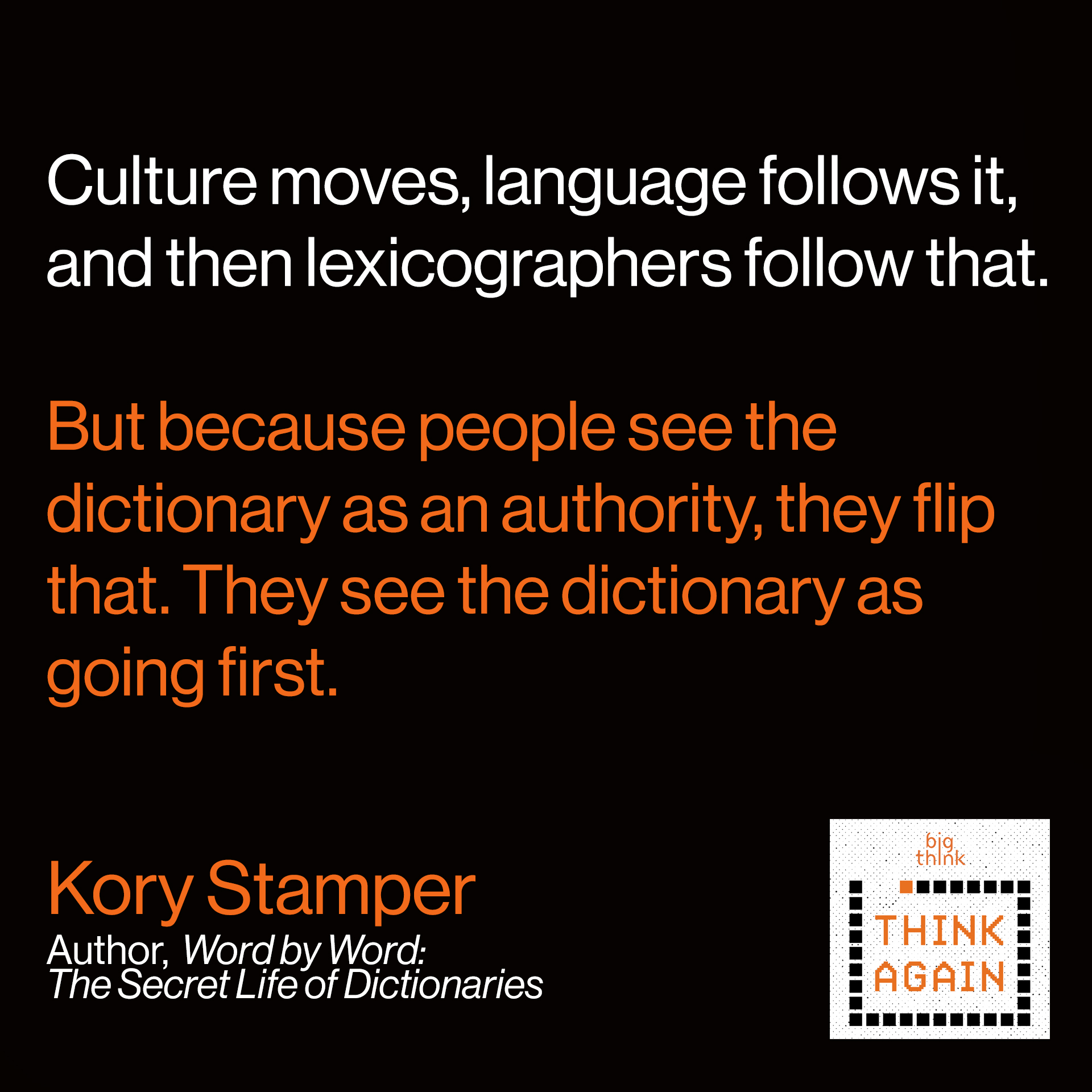 Kory Stamper Quote: Culture moves, language follows it, and then lexicographers follow that. But because people see the dictionary as an authority, they flip that. They see the dictionary as going first