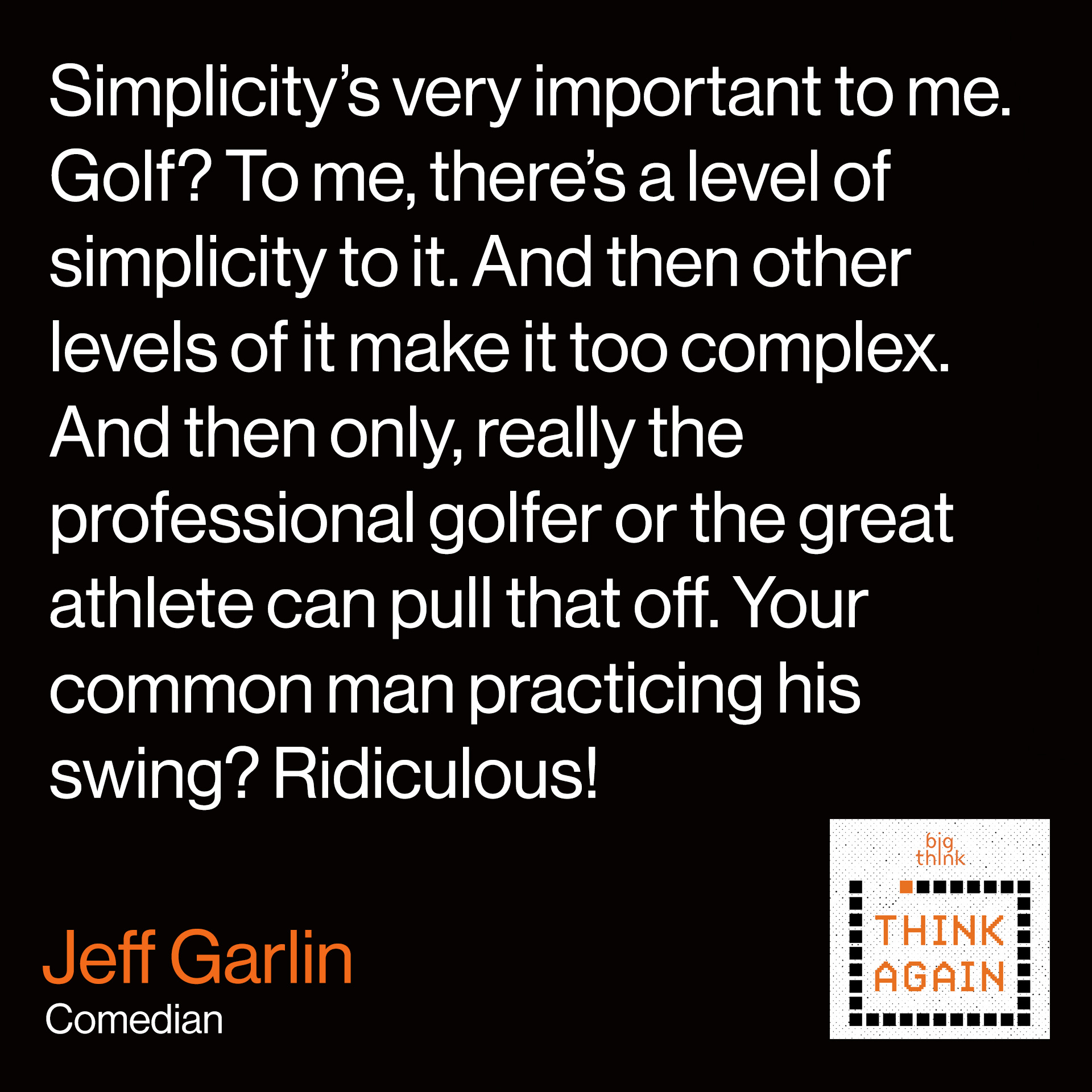 Jeff Garlin Quote:  Simplicity's very important to me.  Golf, to me, there's a level of simplicity to it.  And then other levels of it make it too complex.  And then only, really the professional golfer  or the great athlete can pull that off.  Your common man practicing his swing?  Ridiculous!