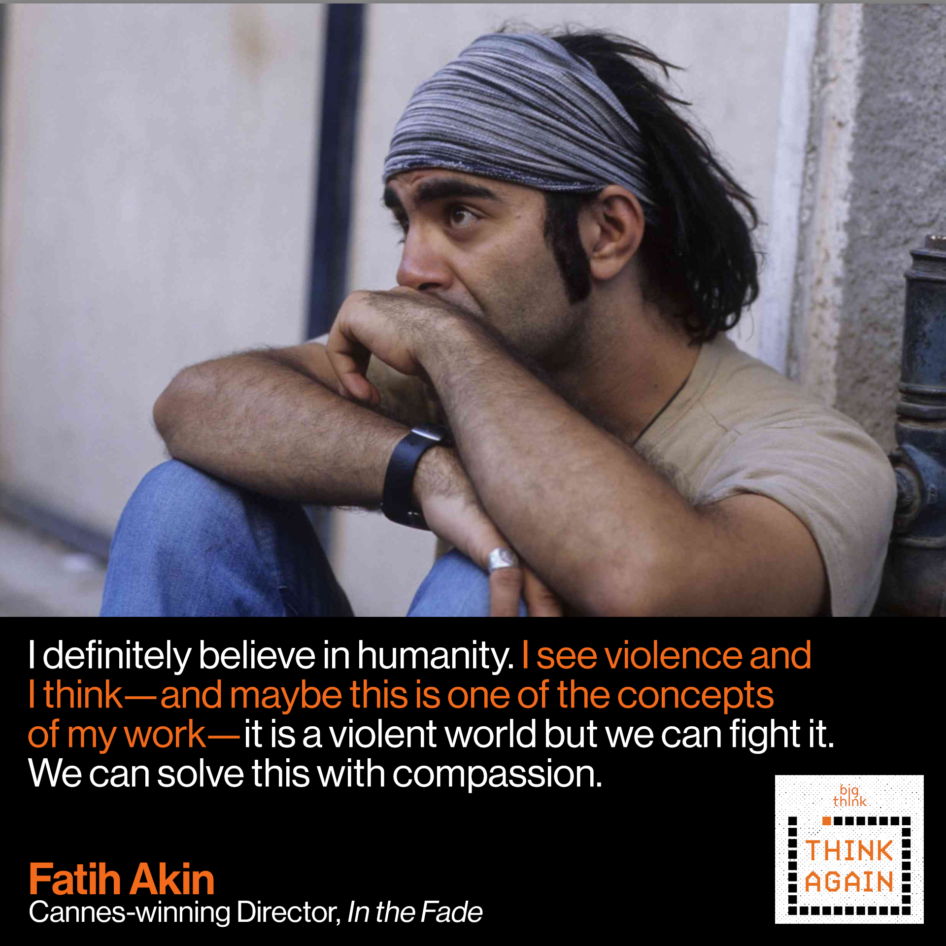 Fatih Akin Quote:  I definitely believe in humanity. I see violence and I think— and maybe this is one of the concepts of my work— it is a violent world but we can fight it.  We can solve this with compassion.