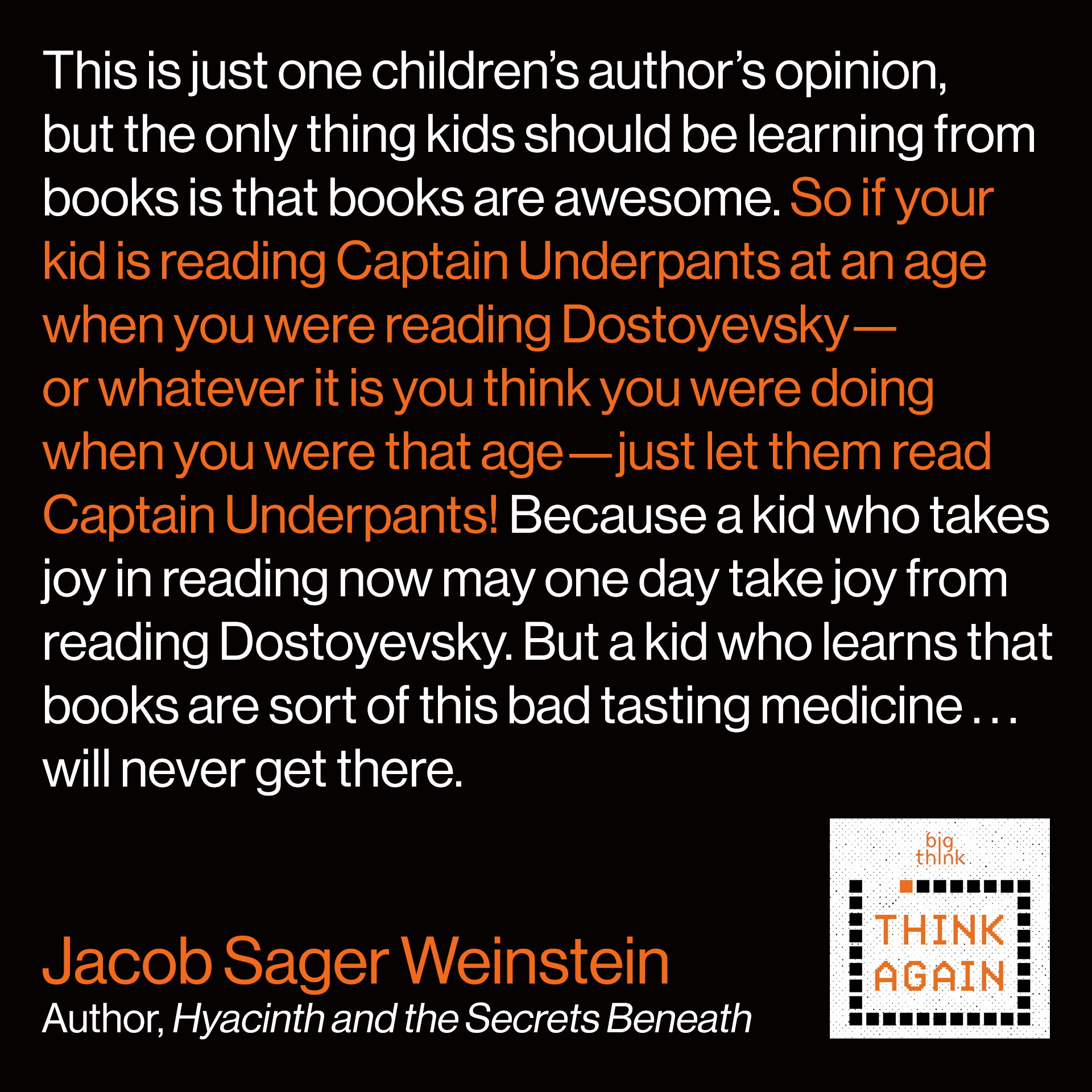 Jacob Sager Weinstein quote: This is just one children's author's opinion, but the only thing kids should be learning from books is that books are awesome. So if your kid is reading Captain Underpants at an age when you were reading Dostoyevsky—or whatever it is you think you were doing when you were that age—just let them read Captain Underpants! Because a kid who takes joy in reading now may one day take joy from reading Dostoyevsky. But a kid who learns that books are sort of this bad tasting medicine . . . will never get there.