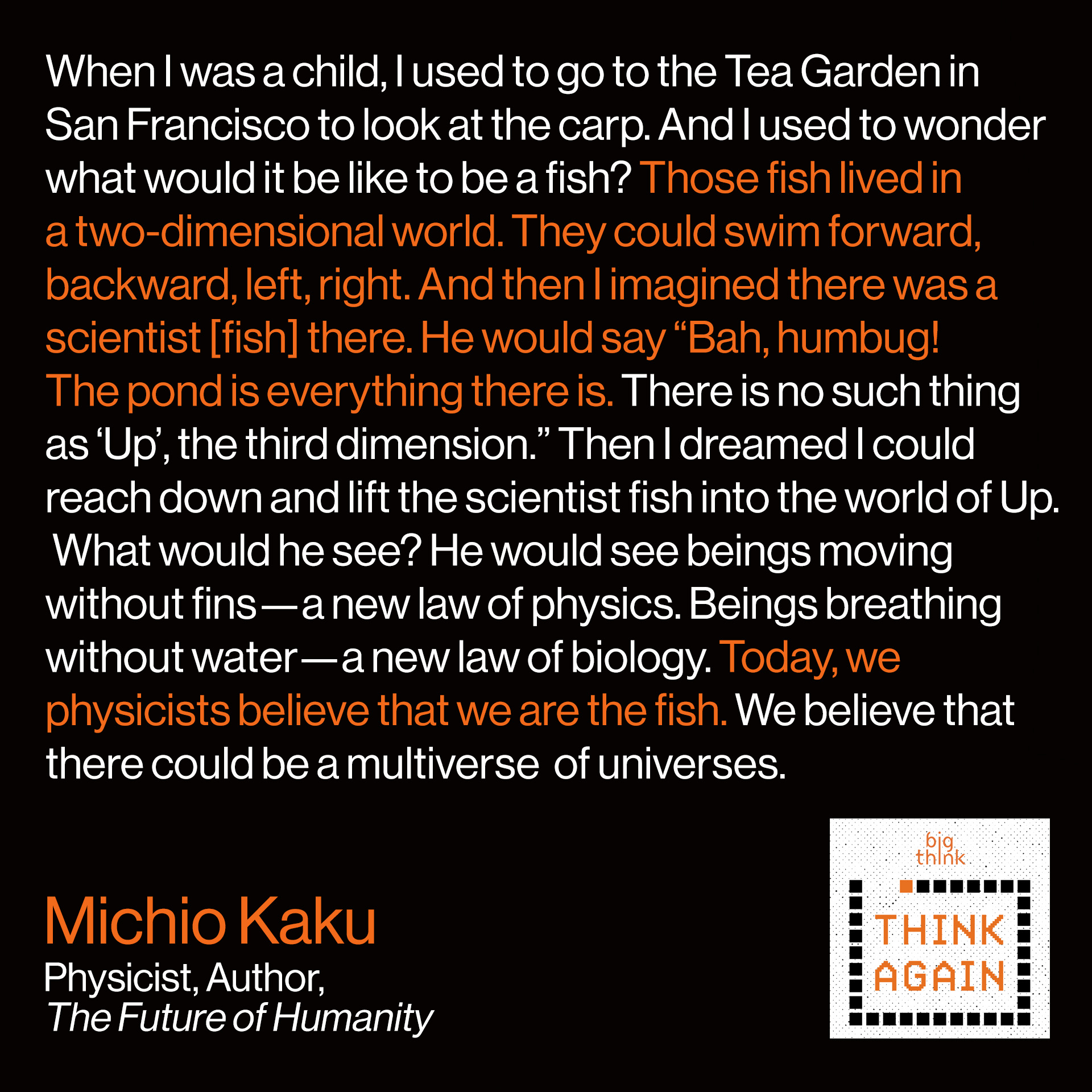"Michio Kaku quote: When I was a child, I used to go to the Tea Garden in San Francisco to look at the carp.  And I used to wonder what would it be like to be a fish?  Well, those fish lived in a two-dimensional world. They could swim forward, backward, left, right.  And then I imagined there was a scientist [fish] there. He would say ""Bah, humbug!  The pond is everything there is. There is no such thing as 'Up', the third dimension.""  Then I dreamed I could reach down and lift the scientist fish into the world of Up.   What would he see? He would see beings moving without fins—a new law  of physics. Beings breathing without water—a new law of biology.  Today, we physicists believe that we are the fish. We believe that there could be a multiverse  of universes. And each universe is a bubble. And so the new paradigm is a bubble bath.  Each bubble is three dimensional, and it's expanding into hyperspace."