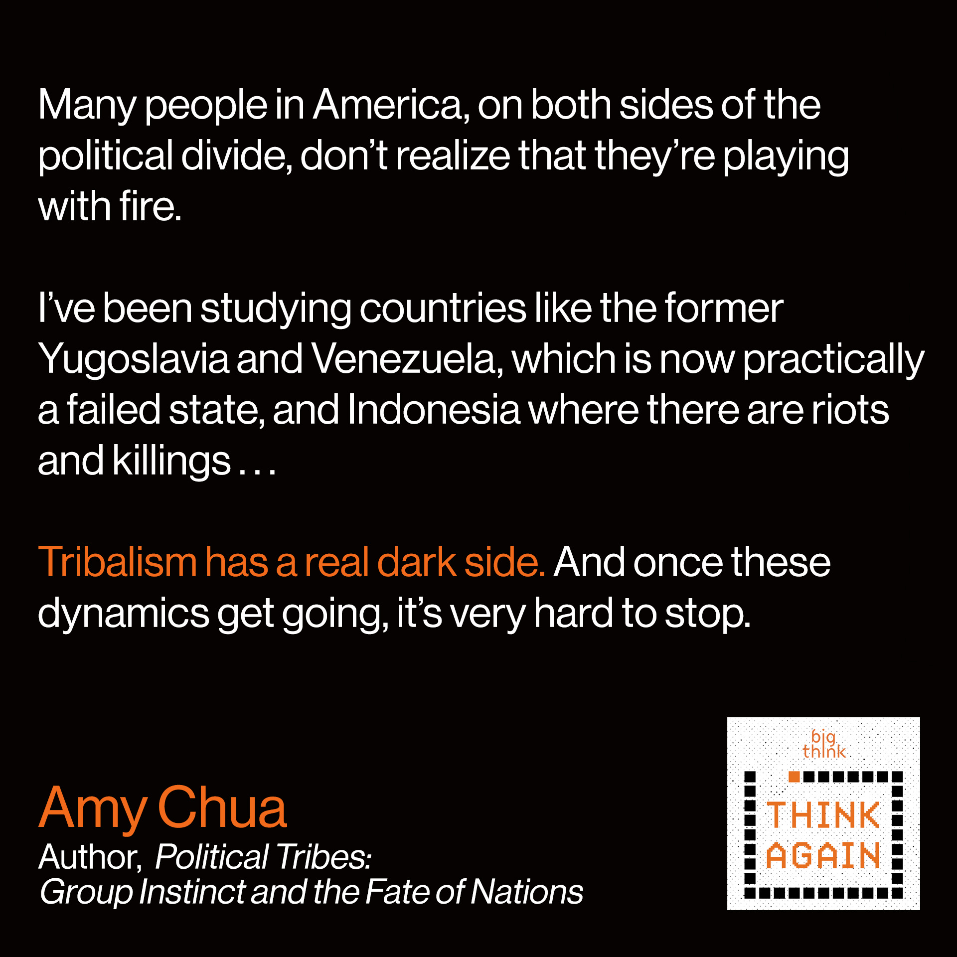 Amy Chua Quote: I think it's because I study developing countries that I really feel that many people in America on both sides of the political divide don't realize that they're playing with fire. I've been studying countries like the former Yugoslavia and Venezuela, which is now practically a failed state, and Indonesia where there are riots and killings… Tribalism has a real dark side. And once these dynamics get going, it's very hard to stop.
