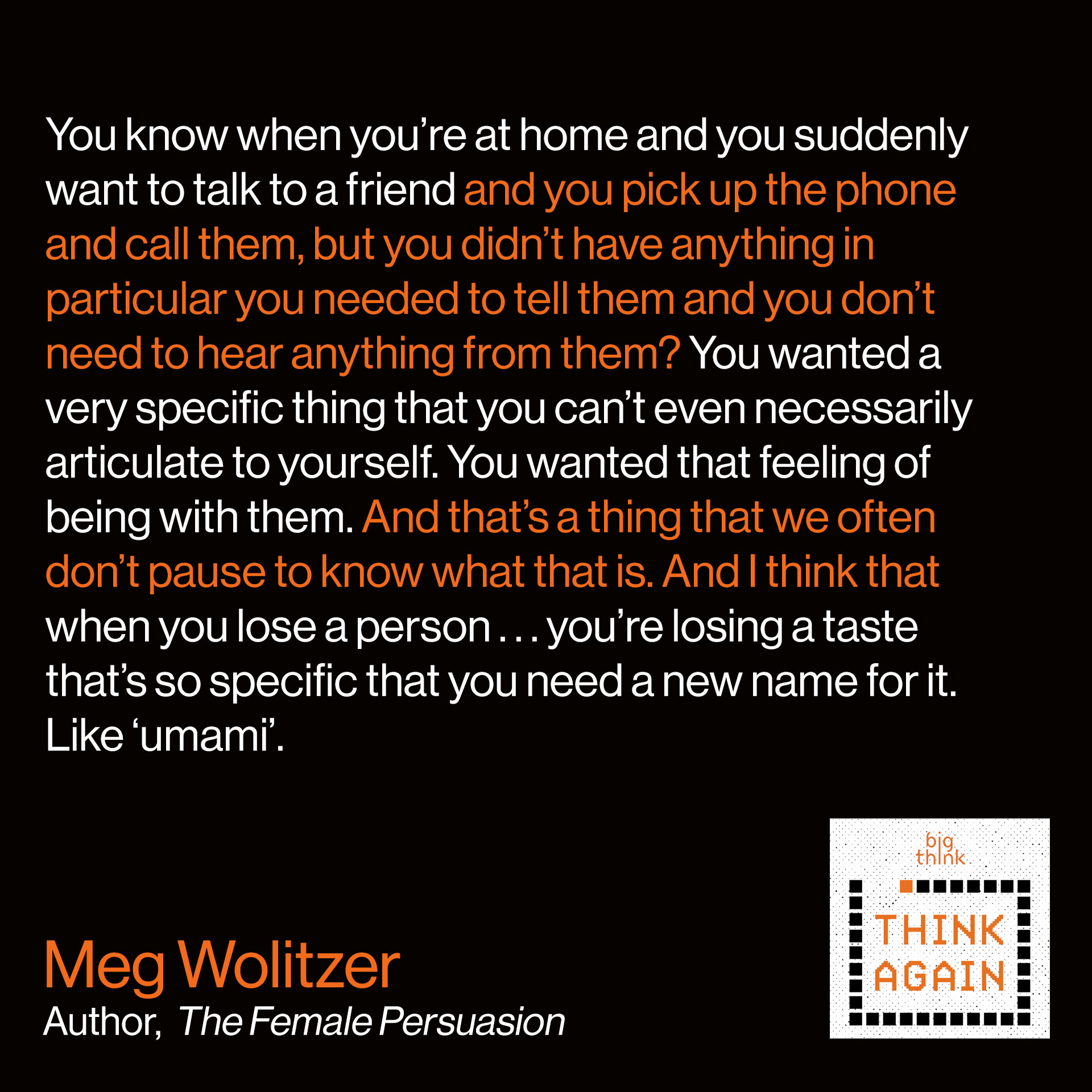 Meg Wolitzer Quote: You know when you're at home and you suddenly want to talk to a friend and you pick up the phone and call them, but you didn't have anything in particular you needed to tell them and you don't need to hear anything from them? You wanted a very specific thing that you can't even necessarily articulate to yourself. You wanted that feeling of being with them. And that's a thing that we often don't pause to know what that is. And I think that when you lose a person…you're losing a taste that's so specific that you need a new name for it, like 'umami'.