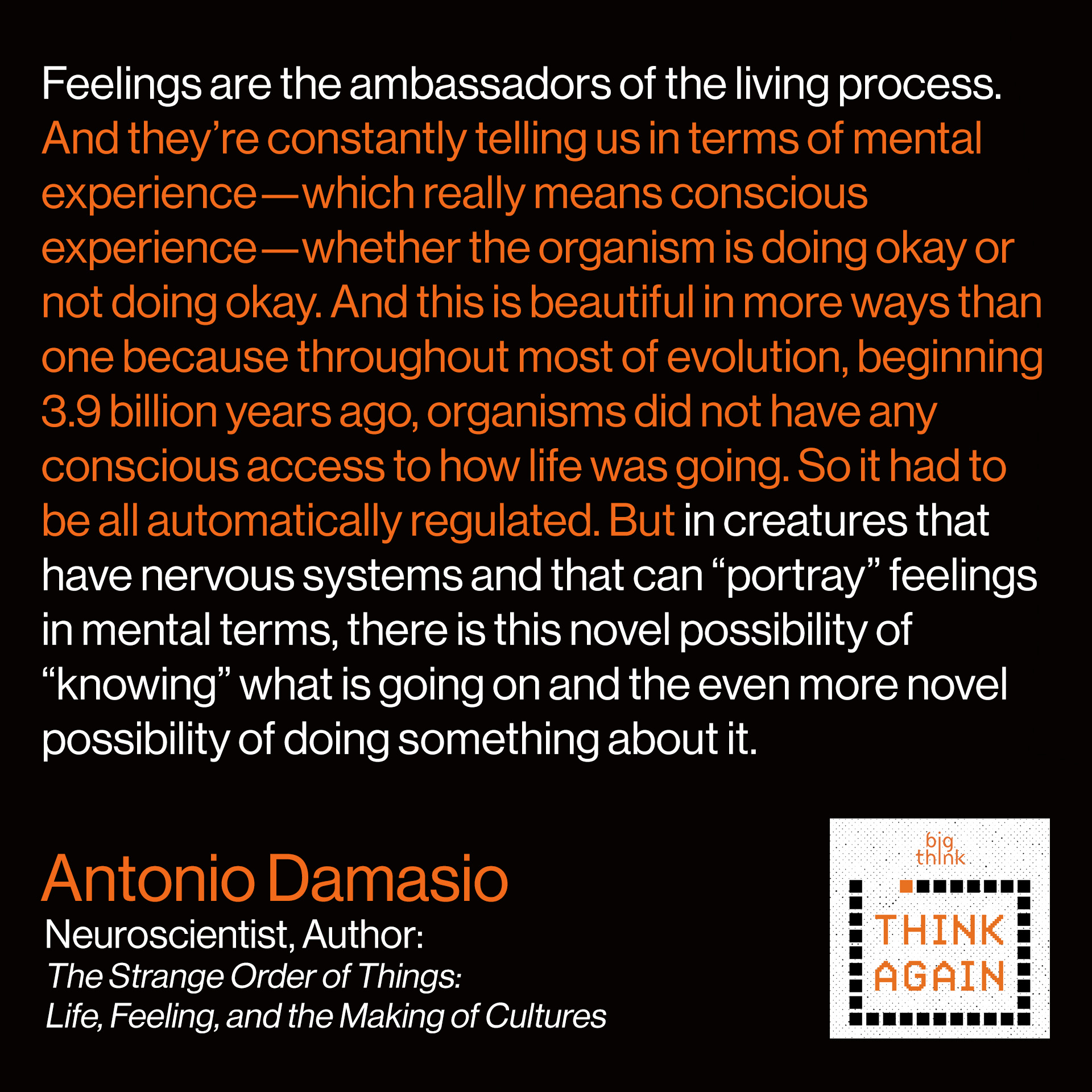 "Antonio Damasio Quote: Feelings are the ambassadors of the living process. And they're constantly telling us in terms of mental experience—which really means conscious experience—whether the organism is doing okay or not doing okay. If somebody asks us how are you and you say ""fine"", that simply means that homeostasis is doing well enough that it has not sent a bulletin to the brain and the mind telling it ""watch out, there's trouble here"". And when you are sick and you say ""I'm not well"", it's actually your organism sensing disrupted homeostasis and telling your brain that something is wrong and you'd better do something about it. And this is beautiful in more ways than one because it tells you that throughout most of evolution, beginning with 3.9 billion years ago, organisms did not have any conscious access to how life was going. So it had to be all automatically regulated. But in creatures that have nervous systems and that can ""portray"" feelings in mental terms, there is this novel possibility of ""knowing"" what is going on and the even more novel possibility of doing something about it."