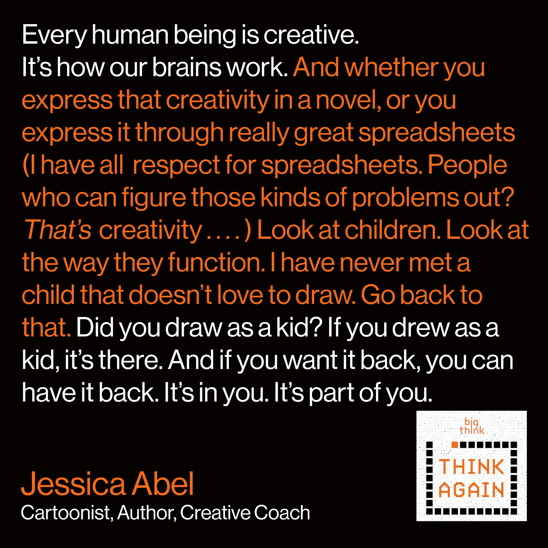 Jessica Abel Quote: I think that every human being is creative. It's how our brains work. And whether you express that creativity in a novel, or you express it through really great spreadsheets (I have all respect for spreadsheets. People who can figure those kinds of problems out? That is creativity) . . . . Look at children. Look at the way they function. I have never met a child that doesn't love to draw. Go back to that. Did you draw as a kid? If you drew as a kid, it's there. And if you want it back, you can have it back. It's in you. It's part of you.