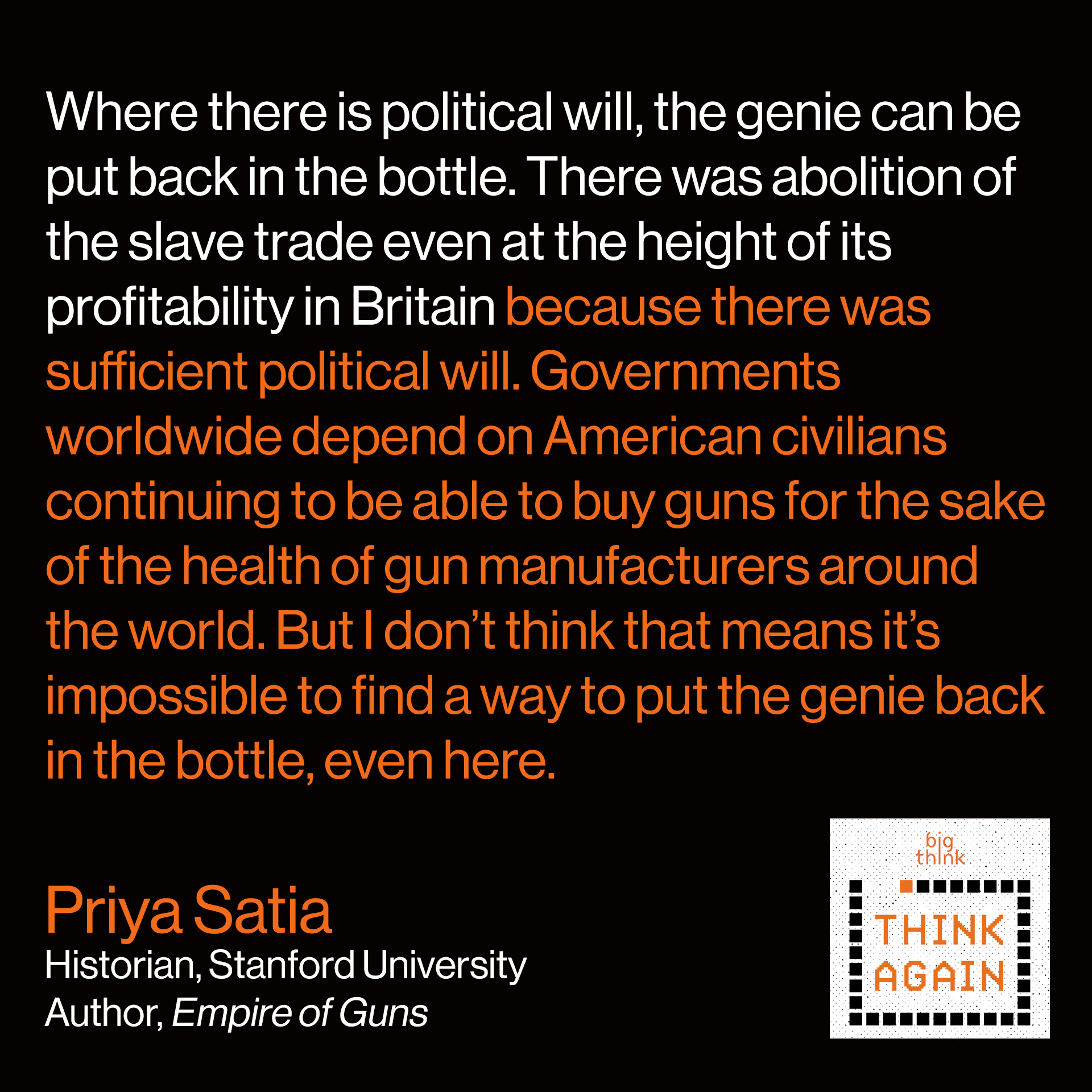 Priya Satia Quote: Where there is political will, the genie can be put back in the bottle. There was abolition of the slave trade even at the height of its profitability in Britain because there was sufficient political will. Governments worldwide depend on American civilians continuing to be able to buy guns for the sake of the health of gun manufacturers around the world. But I don't think that means it's impossible to find a way to put the genie back in the bottle, even here.